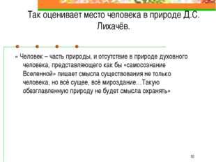 * Так оценивает место человека в природе Д.С. Лихачёв. « Человек – часть при