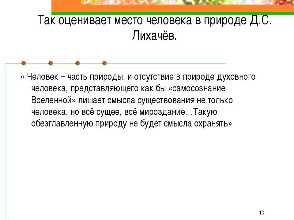 * Так оценивает место человека в природе Д.С. Лихачёв. « Человек – часть при...