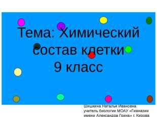 Тема: Химический состав клетки 9 класс Шишкина Наталья Ивановна учитель биоло