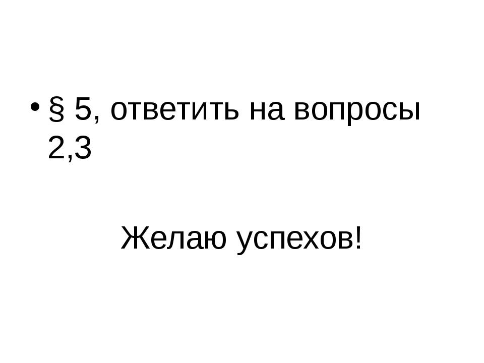 Домашнее задание § 5, ответить на вопросы 2,3 Желаю успехов!