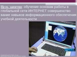 Цель занятия: обучение основам работы в глобальной сети ИНТЕРНЕТ совершенство