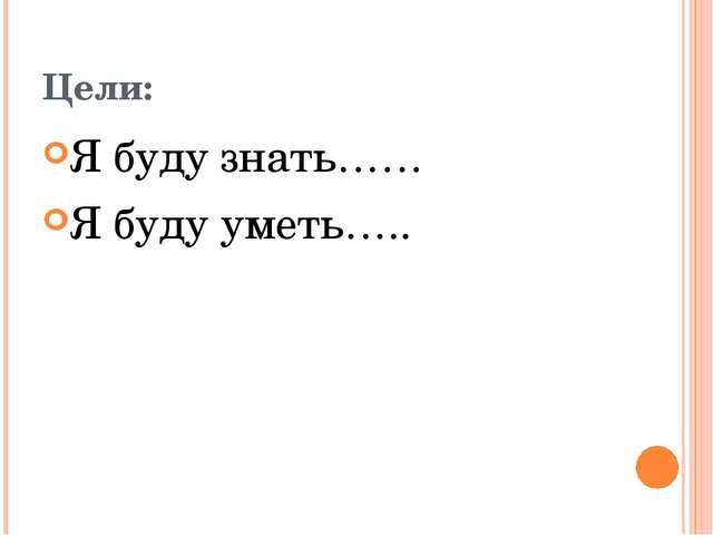Цели: Я буду знать…… Я буду уметь…..