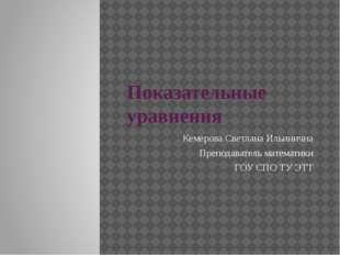 Показательные уравнения Кемерова Светлана Ильинична Преподаватель математики