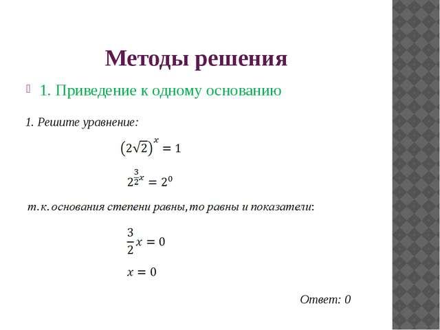 Методы решения 1. Приведение к одному основанию Ответ: 0 1. Решите уравнение: