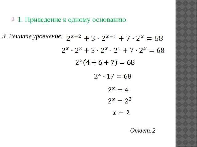 1. Приведение к одному основанию Ответ:2 3. Решите уравнение: