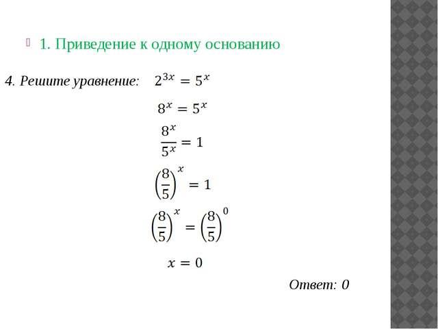 1. Приведение к одному основанию Ответ: 0 4. Решите уравнение: