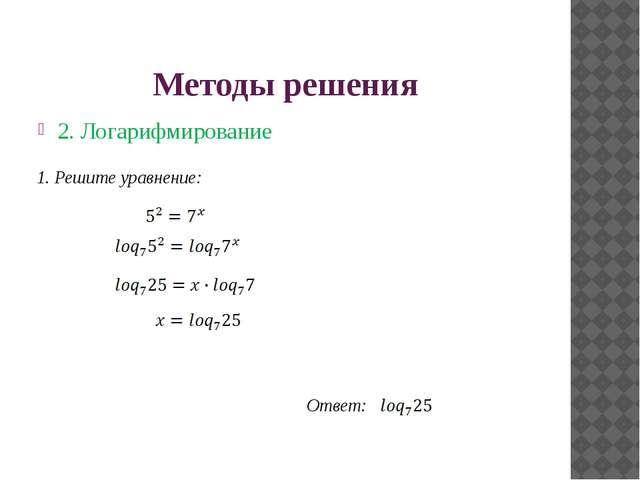 Методы решения 2. Логарифмирование Ответ: 1. Решите уравнение:
