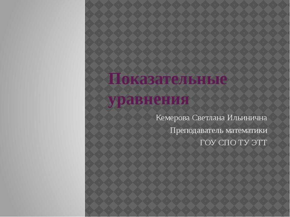 Показательные уравнения Кемерова Светлана Ильинична Преподаватель математики...
