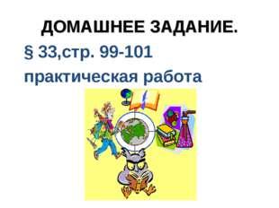 ДОМАШНЕЕ ЗАДАНИЕ. § 33,стр. 99-101 практическая работа