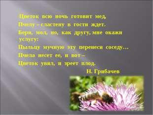 Цветок всю ночь готовит мед, Пчелу – сластену в гости ждет. Бери, мол, но, к