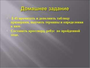 § 45 прочитать и дополнить таблицу примерами, выучить термины и определения