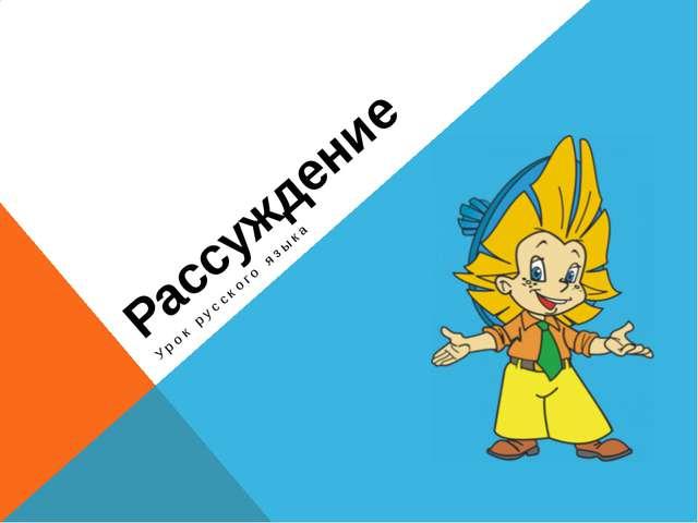 Рассуждение Урок русского языка