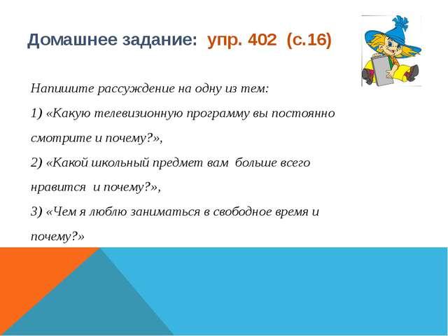 Домашнее задание: упр. 402 (с.16) Напишите рассуждение на одну из тем: 1) «Ка...