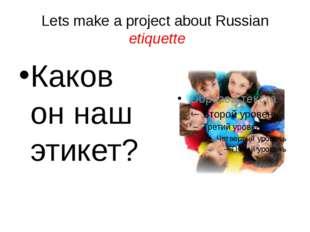 Lets make a project about Russian etiquette Каков он наш этикет?