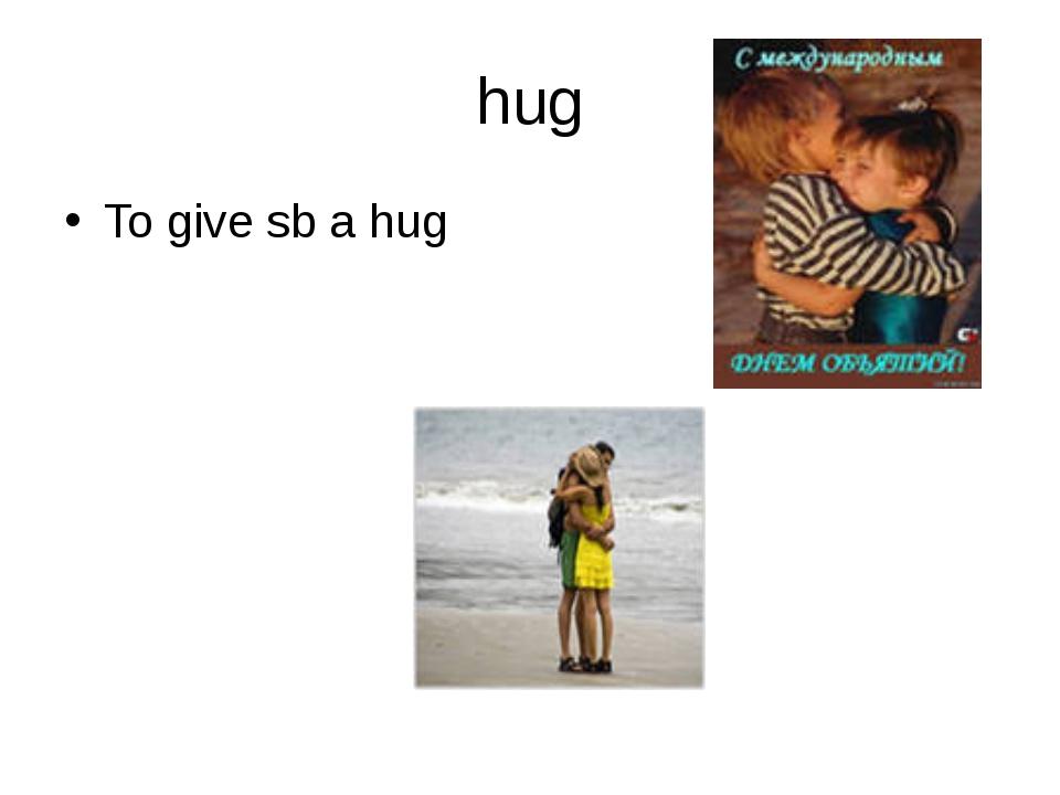 hug To give sb a hug