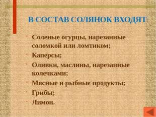 В СОСТАВ СОЛЯНОК ВХОДЯТ: Соленые огурцы, нарезанные соломкой или ломтиком; Ка