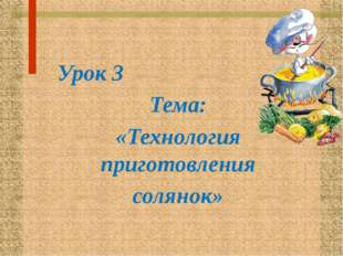 Урок 3 Тема: «Технология приготовления солянок»