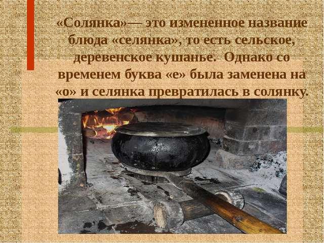 «Солянка»— это измененное название блюда «селянка», то есть сельское, деревен...
