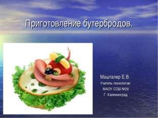 Приготовление бутербродов. Машталер Е.В. Учитель технологии МАОУ СОШ №29 Г. К