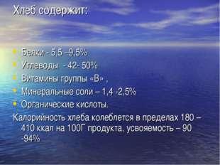 Хлеб содержит: Белки - 5,5 –9,5% Углеводы - 42- 50% Витамины группы «В» , Мин