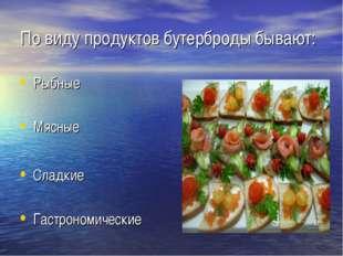 По виду продуктов бутерброды бывают: Рыбные Мясные Сладкие Гастрономические