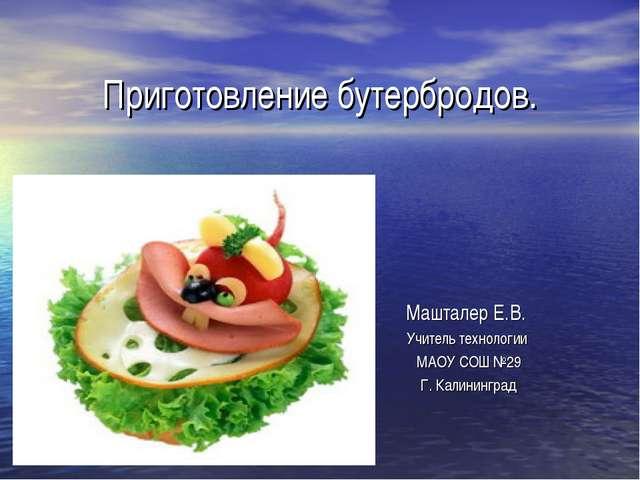 Приготовление бутербродов. Машталер Е.В. Учитель технологии МАОУ СОШ №29 Г. К...