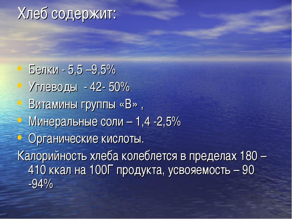 Хлеб содержит: Белки - 5,5 –9,5% Углеводы - 42- 50% Витамины группы «В» , Мин...