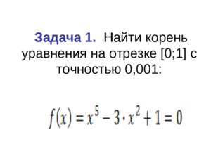 Задача 1. Найти корень уравнения на отрезке [0;1] с точностью 0,001: