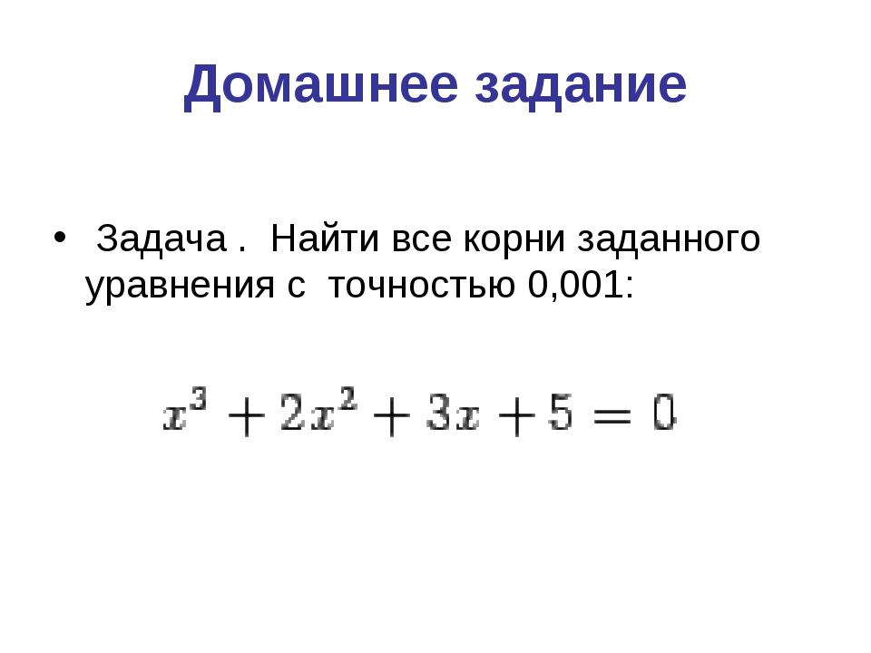 Домашнее задание Задача . Найти все корни заданного уравнения с точностью 0,0...