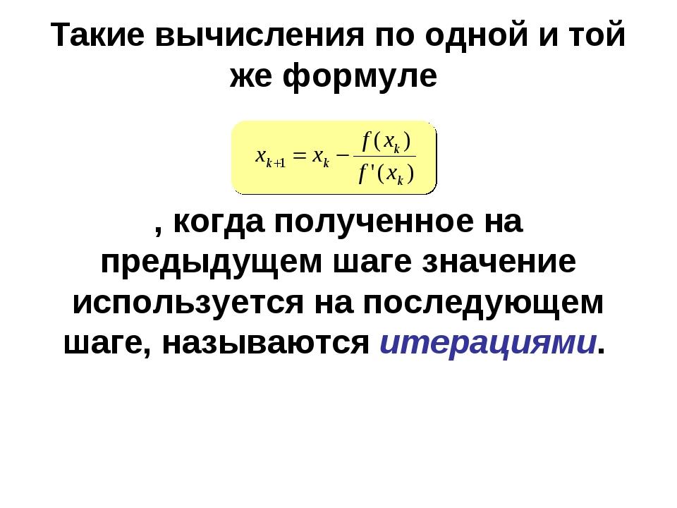 Такие вычисления по одной и той же формуле , когда полученное на предыдущем ш...