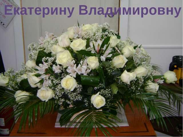 Екатерину Владимировну