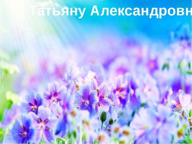 Татьяну Александровну