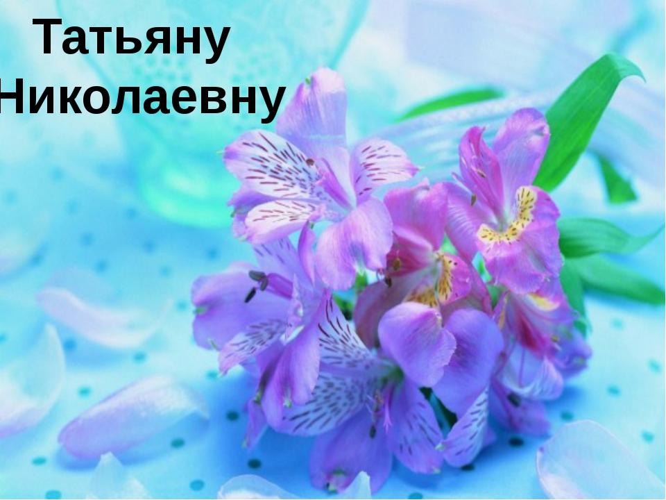Татьяну Николаевну
