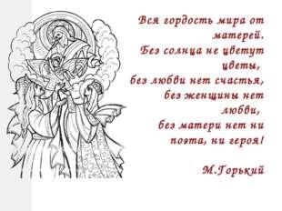 Вся гордость мира от матерей. Без солнца не цветут цветы, без любви нет счаст