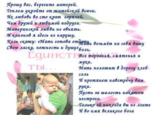 Прошу вас, берегите матерей, Теплом укройте от житейской вьюги, Их любовь во