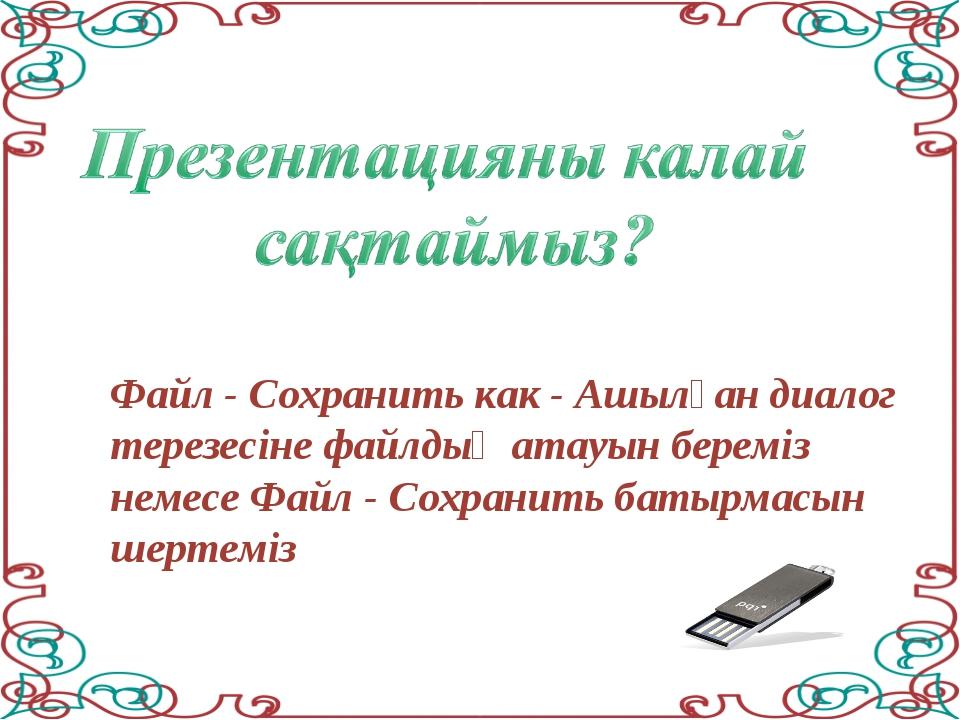 Файл - Сохранить как - Ашылған диалог терезесіне файлдың атауын береміз немес...