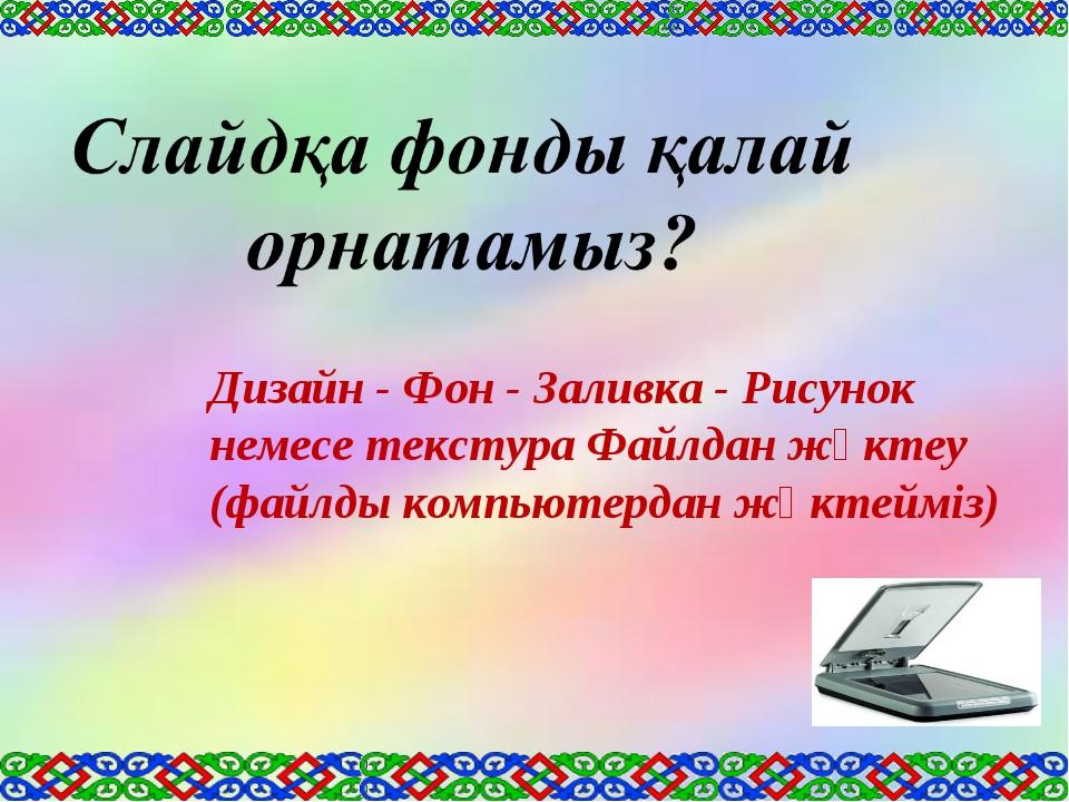 Дизайн - Фон - Заливка - Рисунок немесе текстура Файлдан жүктеу (файлды компь...