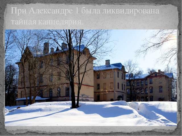 При Александре 1 была ликвидирована тайная канцелярия.