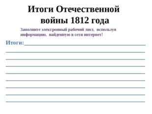 Итоги Отечественной войны 1812 года Заполните электронный рабочий лист, испол