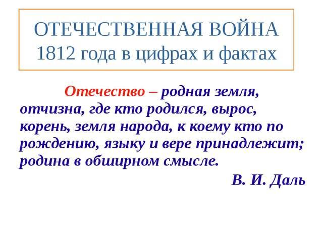 ОТЕЧЕСТВЕННАЯ ВОЙНА 1812 года в цифрах и фактах Отечество – родная земля, отч...