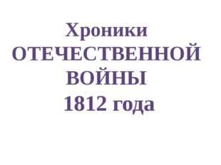 Хроники ОТЕЧЕСТВЕННОЙ ВОЙНЫ 1812 года