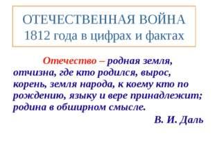 ОТЕЧЕСТВЕННАЯ ВОЙНА 1812 года в цифрах и фактах Отечество – родная земля, отч