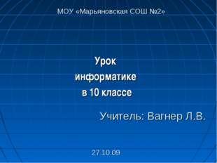 Урок информатике в 10 классе Учитель: Вагнер Л.В. 27.10.09 МОУ «Марьяновская