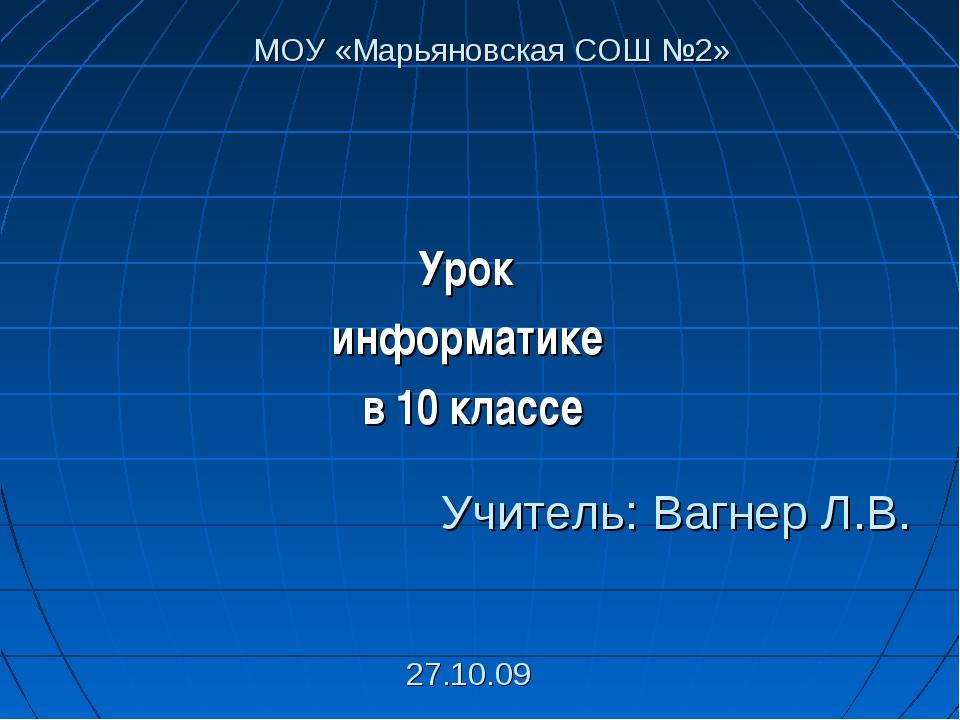 Урок информатике в 10 классе Учитель: Вагнер Л.В. 27.10.09 МОУ «Марьяновская...