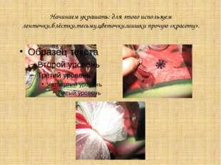 Начинаем украшать: для этого используем ленточки,блёстки,тесьму,цветочки,шишк