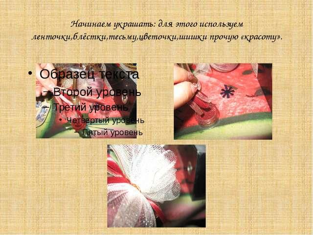 Начинаем украшать: для этого используем ленточки,блёстки,тесьму,цветочки,шишк...