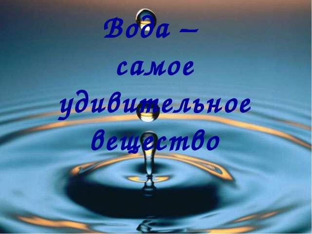 Вода – самое удивительное вещество