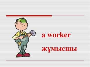a worker жұмысшы