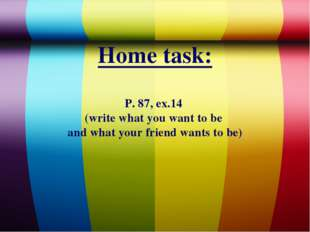 Home task: P. 87, ex.14 (write what you want to be and what your friend wants