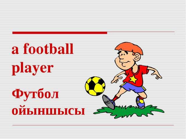 a football player Футбол ойыншысы